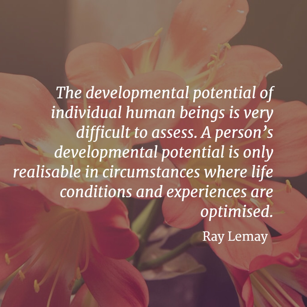 Quote... The developmental potential of individual human beings is very difficult to assess. A person's developmental potential is only realisable in circumstances where life conditions and experiences are optimised. Ray Lemay