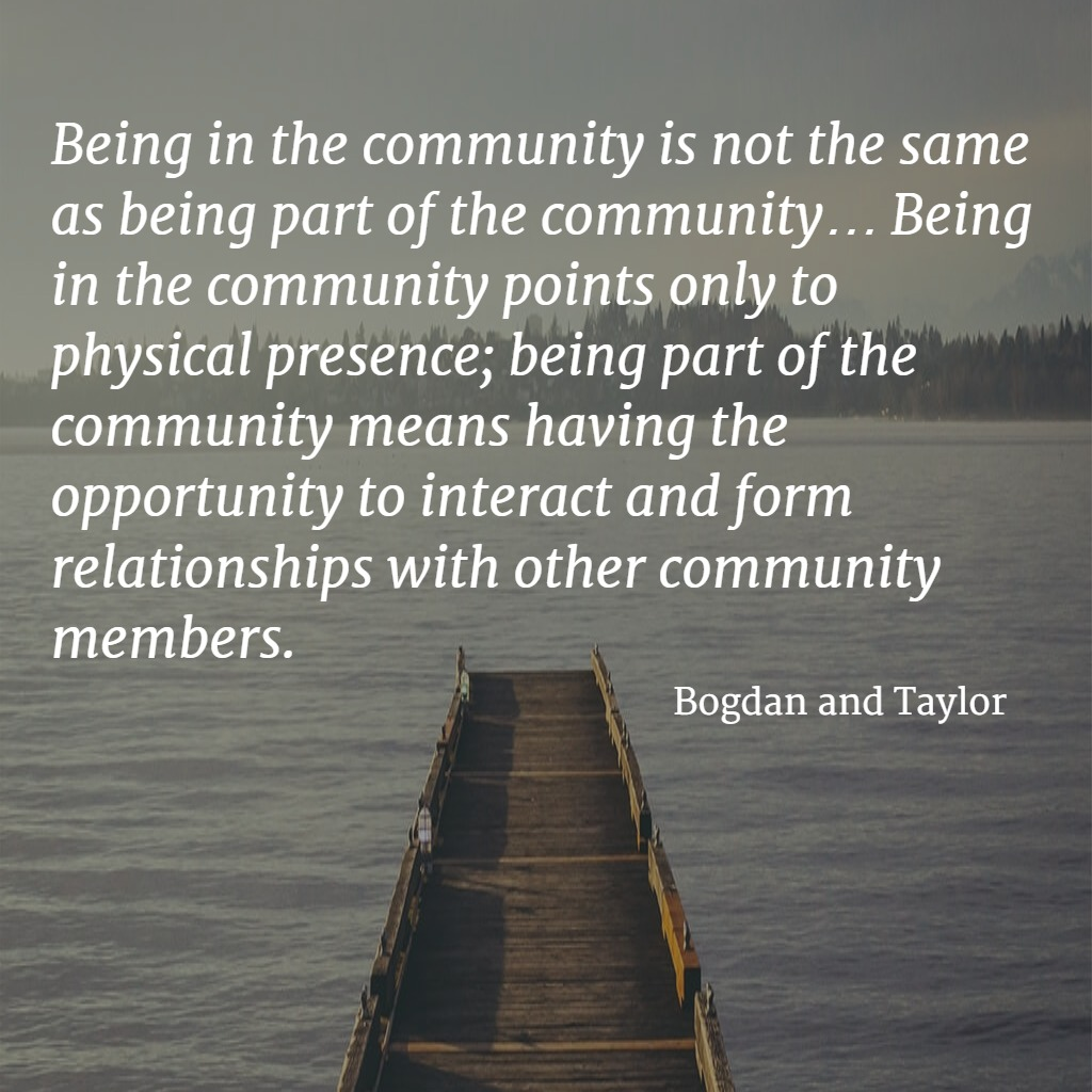 Quote... Being in the community is not the same as being a part of the community ... Being in the community points only to physical presence; being part of the community means having the opportunity to interact and form relationships with other community members. - Bogdan and Taylor