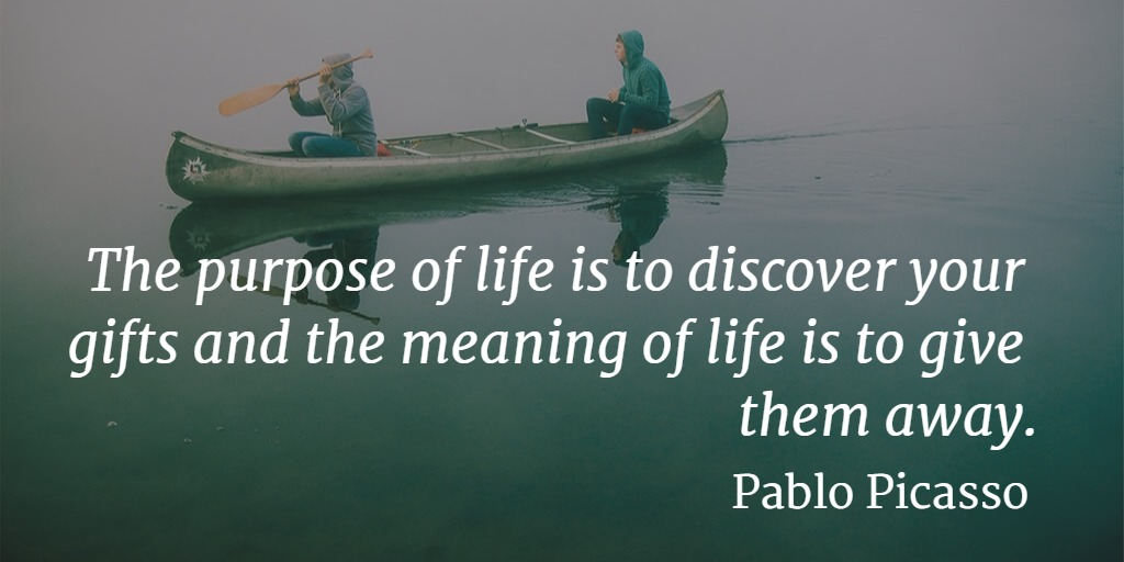 Quote... The purpose of life is to discover your gifts and the meaning of life is to give them away. - Pablo Picasso
