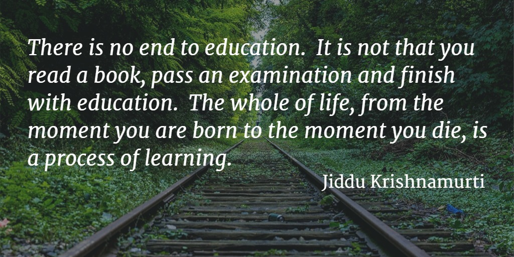 Quote... There is no end to education. It is not that you read a book, pass an examination and finish with education. The whole of life, from the moment you are born to the moment you die, is a process of learning. - Jiddu Krishnamurti