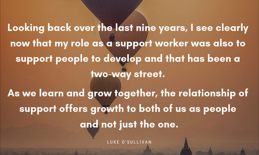 Quote box ... Looking back over the last nine years, I see clearly now that my role as a support worker was also to support people to develop and that has been a two-way street. As we learn and grow together, the relationship of support offers growth to both of us as people and not just the one. Luke O'Sullivan