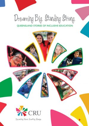 The front cover of Dreaming Big Standing Strong - Queensland Stories of Inclusive Education. It is a bright and colourful page with a while brackground with many images of smiling school students with disability alongside their peers without disability.
