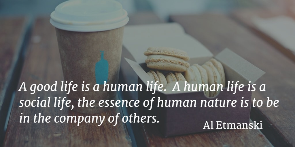Quote... A good life is a human life. A human life is a social life, the essence of human nature is to be in the company of others. Al Etmanski