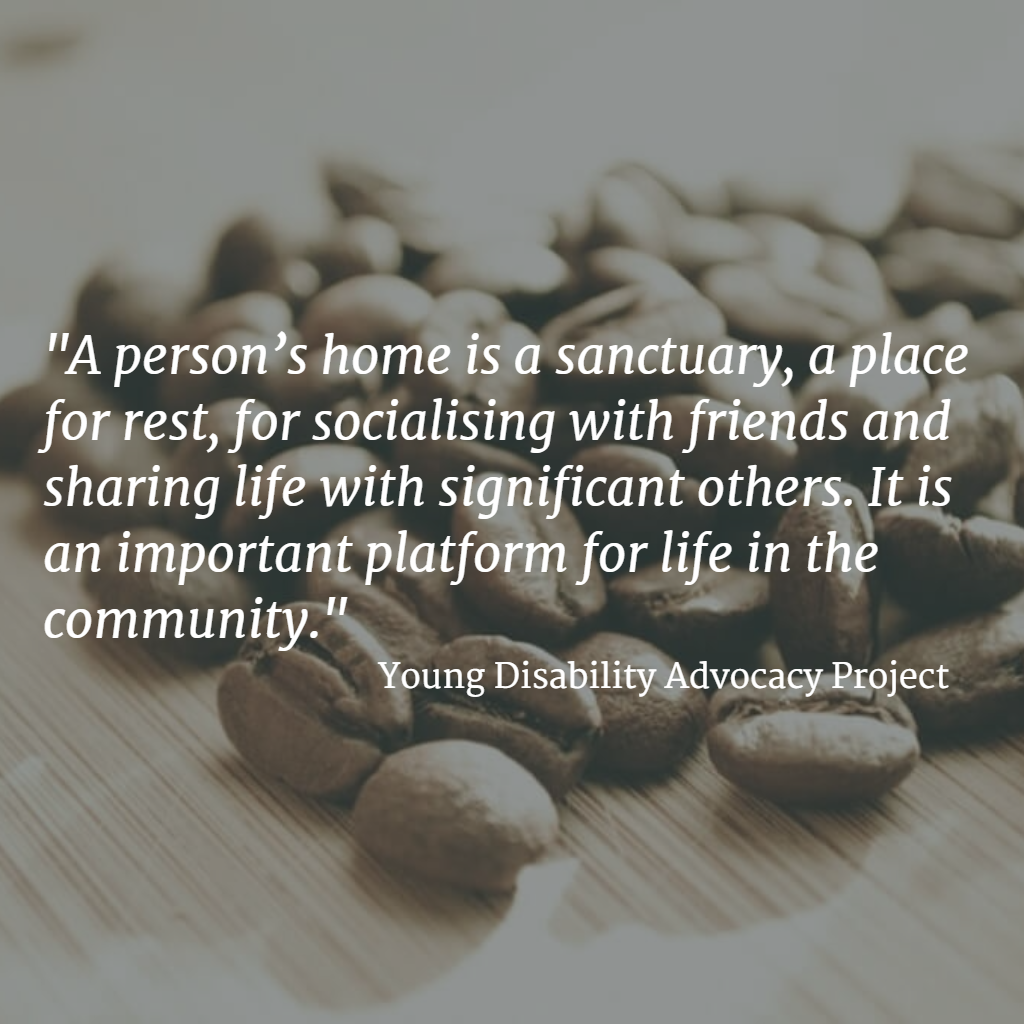 Quote... A person's home is a sanctuary, a place for rest, for socialising with friends and sharing life with significant others. It is an important platform for life in the community. Young Disability Advocacy Project
