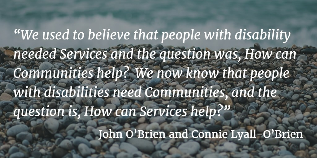 Quote Box ... We used to believe that people with disability needed Services and the question was, How can Communities help? We now know that people with disabilities need Communities, and the question is, How can Services help? ... John O'Brien and Connie Lyall-O'Brien